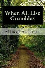 When All Else Crumbles by Allissa Aardema (2014, Paperback)