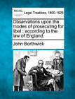 Observations Upon the Modes of Prosecuting for Libel: According to the Law of England. by John Borthwick (Paperback / softback, 2010)