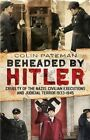 Beheaded by Hitler: Cruelty of the Nazis, Civilian Executions and Judicial Terror 1933-1945 by Colin Pateman (Hardback, 2014)
