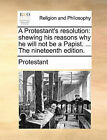 A Protestant's Resolution: Shewing His Reasons Why He Will Not Be a Papist. ... the Nineteenth Edition. by Protestant (Paperback / softback, 2010)