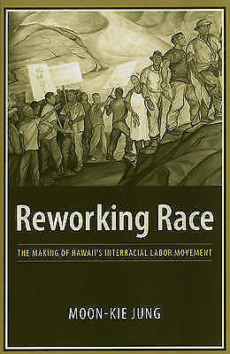 Reworking Race: The Making of Hawaii's Interracial Labor Movement by Moon-Kie...