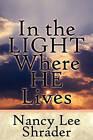 In the Light Where He Lives by Nancy Lee Shrader (Paperback / softback, 2010)