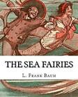 The Sea Fairies, by L. Frank Baum and Illustrated by John R. Neill: (Children's Books).John Rea Neill (November 12, 1877 - September 19, 1943) Was a Magazine and Children's Book Illustrator Primarily Known for Illustrating More Than Forty Stories Set in the Land of Oz, Including L. Frank Baum's by L Frank Baum, John R Neill (Paperback / softback, 2016)