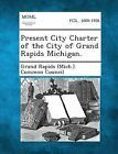 Present City Charter of the City of Grand Rapids Michigan. by Gale, Making of Modern Law (Paperback / softback, 2013)