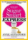 Sugar Smart Express : The 21-Day Quick Start Plan to Stop Cravings, Lose Weight, and Still Enjoy the Sweets You Love! by Julia VanTine and Anne Alexander (2015, Hardcover)