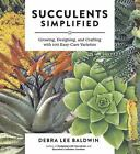 Succulents Simplified : Growing, Designing, and Crafting with 100 Easy-Care Varieties by Debra Lee Baldwin (2013, Paperback)