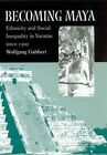 Becoming Maya Ethnicity and Social Inequality in Yucatan Since 1500 by Wolf