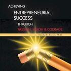 Achieving Entrepreneurial Success Through Passion Vision Courage 9781481749374