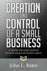 Creation and Control of a Small Business: A Step-By-Step Simple Guide for First-Time Entry to the Business Sphere. by John L Bates (Paperback / softback, 2014)