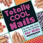 Totally Cool Nails: 50 Fun and Easy Nail Art Designs for Kids by Catherine Rodgers (Paperback, 2014)