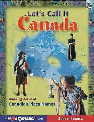 Let's Call It Canada : Amazing Stories of Canadian Place Names by Hughes, Susan
