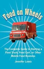 Food On Wheels: The Complete Guide To Starting A Food Truck, Food Cart, Or Other