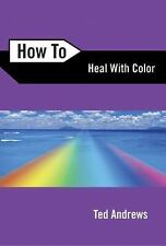 How to Heal with Color by Ted Andrews (2005, Paperback)
