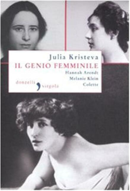 Il genio femminile: Hannah Arendt-Melanie Klein-Colette - Kristeva Julia