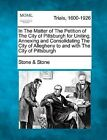 In the Matter of the Petition of the City of Pittsburgh for Uniting, Annexing and Consolidating the City of Allegheny to and with the City of Pittsburgh by Stone &   Stone (Paperback / softback, 2012)