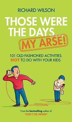 1 of 1 - Those Were the Days ... My Arse!: 101 Old Fashioned Activities NOT to Do With Yo