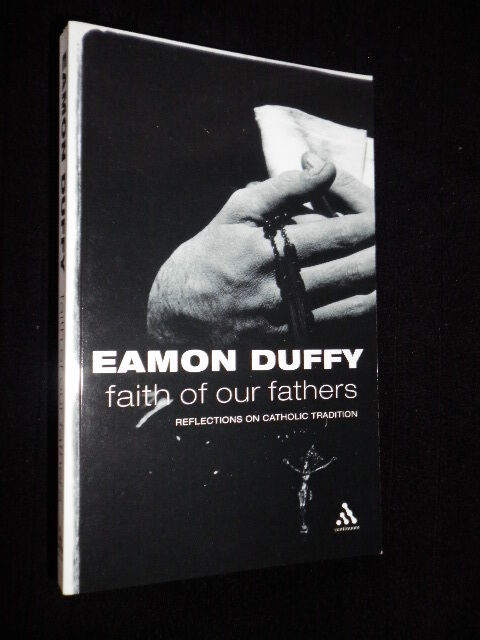 Faith of Our Fathers: Reflections on Catholic Tradition by Eamon Duffy-2004