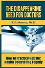 The Disappearing Need for Doctors: How to Practice Holistic Health Counseling Legally by B K Moreno Phd (Paperback / softback, 2011)