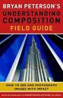 Bryan Peterson's Understanding Composition Field Guide von Bryan Peterson (2012, Taschenbuch)