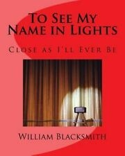 To See My Name in Lights : Close As I'll Ever Be by William Blacksmith (2016,...