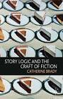 Story Logic and the Craft of Fiction by Catherine Brady (Paperback, 2010)