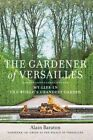 The Gardener of Versailles: My Life in the World's Grandest Garden by Alain Baraton, Christopher Brent Murray (Hardback, 2014)