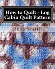 How to Quilt - Log Cabin Quilt Pattern by Rose Smith (Paperback / softback, 2014)
