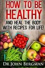 How to Be Healthy and Heal the Body with Recipes for Life by Dr John R Bergman (Paperback / softback, 2013)