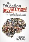 The Education Revolution: How to Apply Brain Science to Improve Instruction and School Climate by Horacio Sanchez (Paperback, 2016)