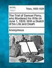 The Trial of Samuel Perry, Who Murdered His Wife on June 1, 1826. with a Sketch of His Life and Death by Anonymous (Paperback / softback, 2012)