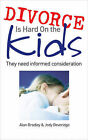 Divorce is Hard on the Kids: They Need Informed Consideration by Alan Bradley, Jody Beveridge (Paperback, 2009)