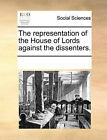 The Representation of the House of Lords Against the Dissenters. by Multiple Contributors (Paperback / softback, 2010)