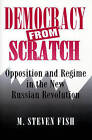 Democracy from Scratch: Opposition and Regime in the New Russian Revolution by M. Steven Fish (Paperback, 1996)
