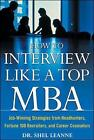 How to Interview Like a Top MBA: Job-Winning Strategies from Headhunters, Fortune 100 Recruiters, and Career Counselors by Shel Leanne (Paperback, 2004)