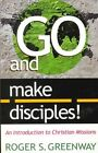 Go and Make Disciples!: An Introduction to Christian Missions by Roger S Greenway (Paperback)