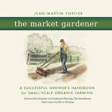 The Market Gardener A Successful Grower's Handbook for Small-Sc... 9780865717657