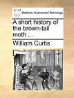 A Short History of the Brown-Tail Moth ... by William Curtis (Paperback / softback, 2010)