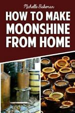 How to Make Moonshine from Home : The Simple and Easy Step by Step Guide to H...