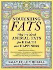 Nourishing Fats : Why We Need Animal Fats for Health and Happiness by Sally Fallon Morell (2017, Paperback)