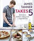 James Tanner Takes 5: Delicious Dishes Using Just 5 Ingredients by James Tanner (Paperback, 2010)