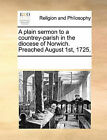 A Plain Sermon to a Countrey-Parish in the Diocese of Norwich. Preached August 1st, 1725. by Multiple Contributors (Paperback / softback, 2010)