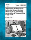 The People of the State of California, Respondent vs. Abraham Ruef, Appellant} Criminal No. 278. Appellant's Reply Brief by Henry Ach (Paperback / softback, 2011)
