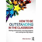 How to be Outstanding in the Classroom: Raising Achievement, Securing Progress and Making Learning Happen by Mike Gershon (Paperback, 2015)
