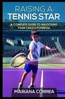 Raising a Tennis Star: A Complete Guide to Unlocking Your Child's Potential by Mariana Correa (Paperback / softback, 2014)