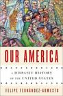 Our America : A Hispanic History of the United States by Felipe Fernández-Armesto (2014, Hardcover)