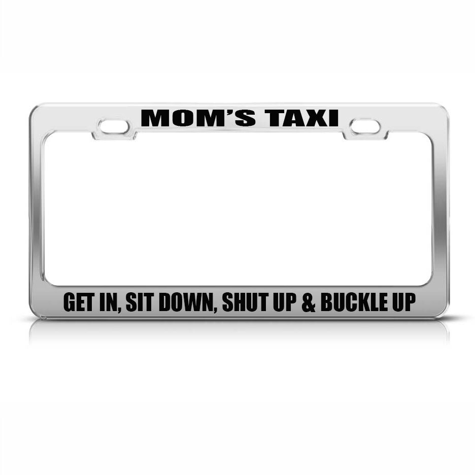 Mom/'S Taxi Get In Shut Up /& Buckle Up Chome License Plate Frame Tag Sit Down