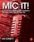 Mic It!: Microphones, Microphone Techniques, and Their Impact on the Final Mix by Ian Corbett (Paperback, 2014)