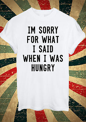 I'm Sorry For What I Said When I Was Hungry Tumblr T Shirt Men Women Unisex 1663