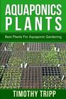 Aquaponics Plants: Best Plants for Aquaponic Gardening by Timothy Tripp (Paperback / softback, 2014)