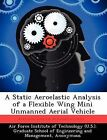 A Static Aeroelastic Analysis of a Flexible Wing Mini Unmanned Aerial Vehicle by Nathan A Pitcher (Paperback / softback, 2012)